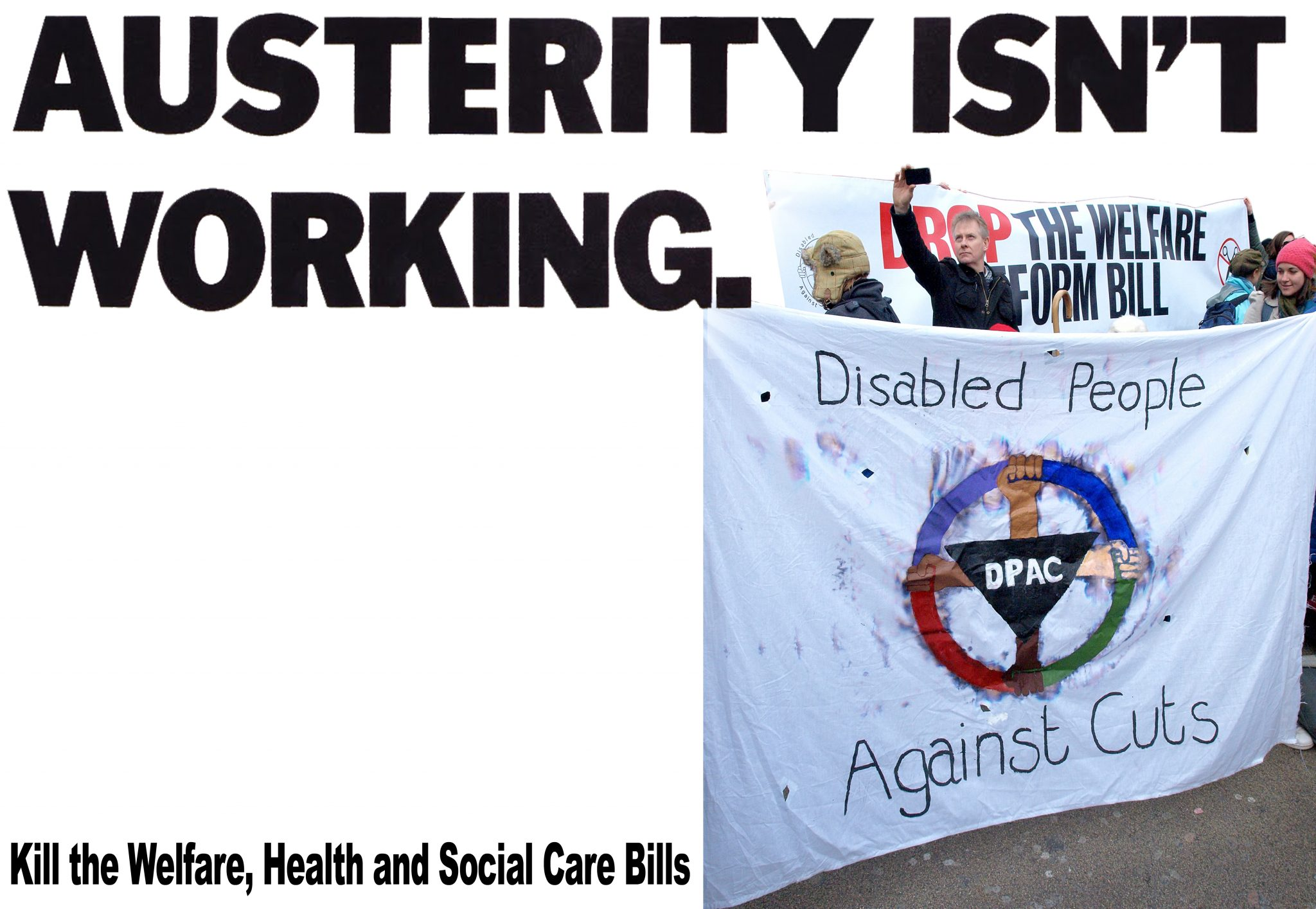 Poster :Austerity isnt working with DPAC disabled people against cuts banner with Drop the Welfare Reform Bill behind it. Kill the Welfare, Health and Social Care Bills
