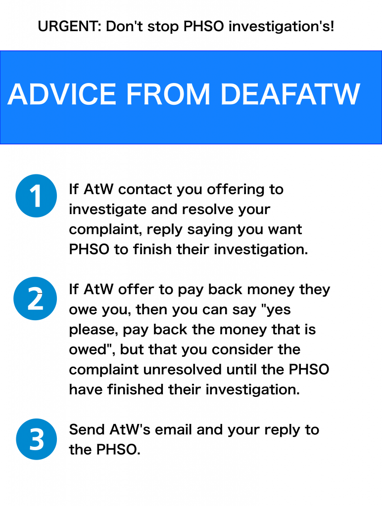 "1)  If AtW contact you offering to investigate and resolve your complaint, reply to AtW saying that you want PHSO to finish their investigation.  2)  If AtW offer to pay back money they owe you, then you can say ""yes please, pay back money that is owed"", but that you consider the complaint unresolved until the PHSO have finished their investigation.  3)  Send AtW's email and your reply to the PHSO.  If you have any questions, contact DeafATW.com"