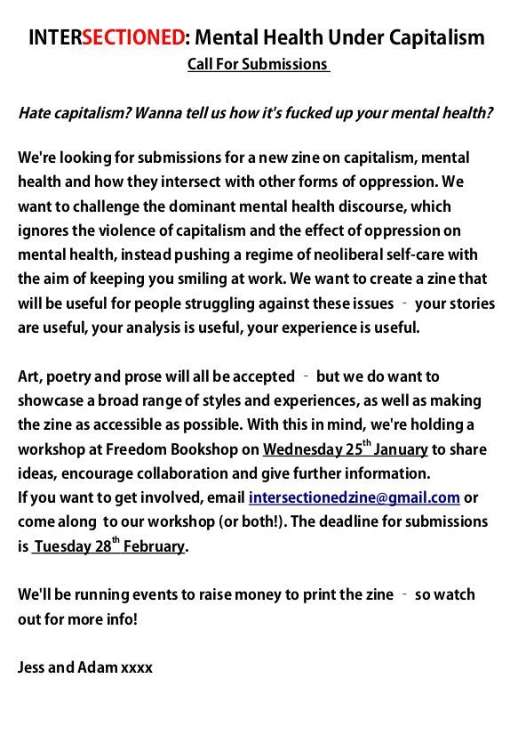 "callout for a new zine on mental health, capitalism and other intersections of oppression that I think your members and followers would be interested in, called ""intersectioned: mental health under capitalism"". We're making this zine because we think it's a really important issue, and it would be great to have a readily available resource on it. It would be amazing if you could share this callout with your members and on your social media channels, as we would like to reach as broad a range of potential contributors as possible."