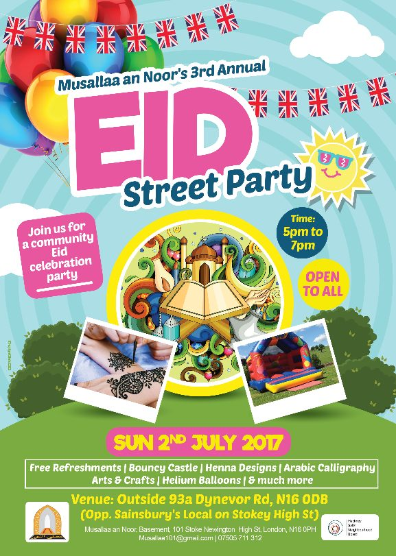 The EID STREET PARTY will take place on : Sunday 2nd July Between  5pm and 7pm on Dynevor Road (Outside 93a, N16 0DB) - Opp. Sainbury's Local