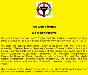 We won't forget We won't forgive We won't forget and we won't forgive that the Libdems enabled the Tory party's vicious assault on disabled people in the coalition years 2010 – 2015 We hold the Liberal Democrats jointly responsible with the Tories for: Austerity, Welfare Reform, Remploy Closures, Closure of the Independent Living Fund, the tightening of Employment and Support Allowance rules, the Work Capability Assessment, Bedroom Tax, Personal Independence Payments, Universal Credit, Sanctions, cuts to Legal Aid and the whole hostile environment benefits regime enacted by the coalition, and the avoidable deaths and suicides of benefit claimants during the coalition years. Our message to the Liberal Democrats is – you don't get to walk away from your actions in those years – disabled people will remember.