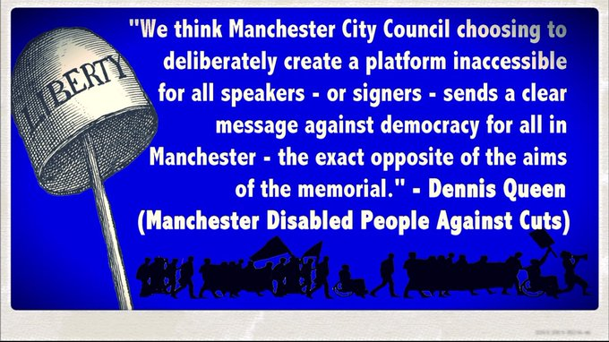 """We think MCC choosing to deliberately create a platform inaccessible for all speakers - or signers - sends a clear message against democracy for all in Manchester - the exact opposite of the aims of the memorial."" - Dennis Queen (Manchester Disabled People Against Cuts)"